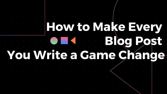 How to Make Every Blog Post You Write a Game Change